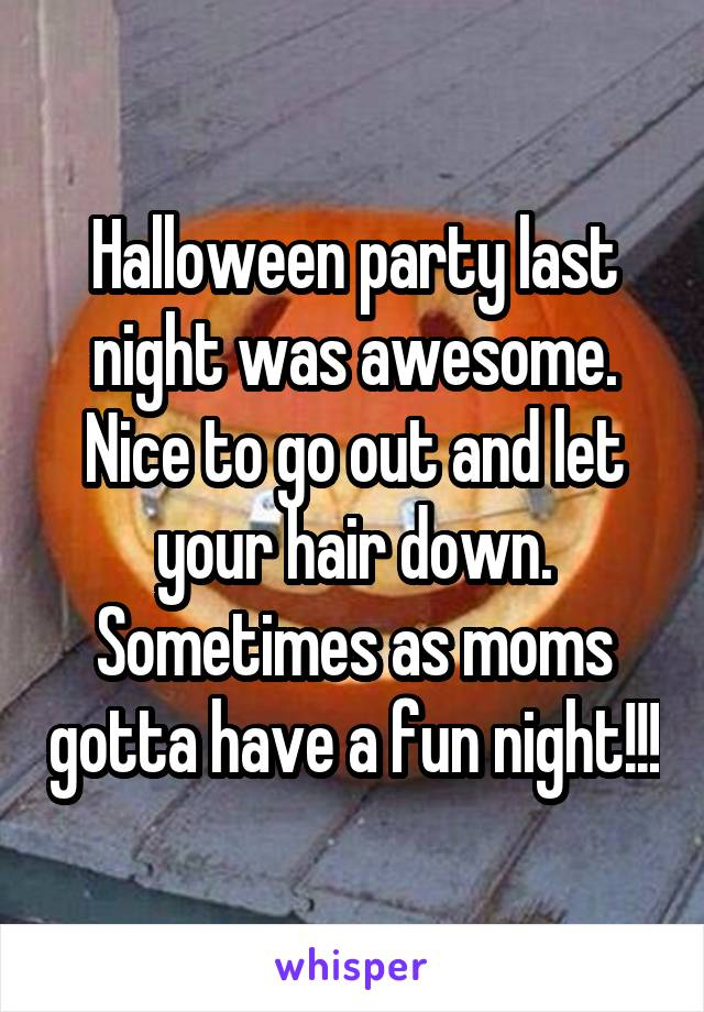 Halloween party last night was awesome. Nice to go out and let your hair down. Sometimes as moms gotta have a fun night!!!