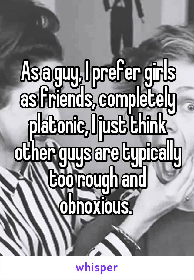 As a guy, I prefer girls as friends, completely platonic, I just think other guys are typically too rough and obnoxious.