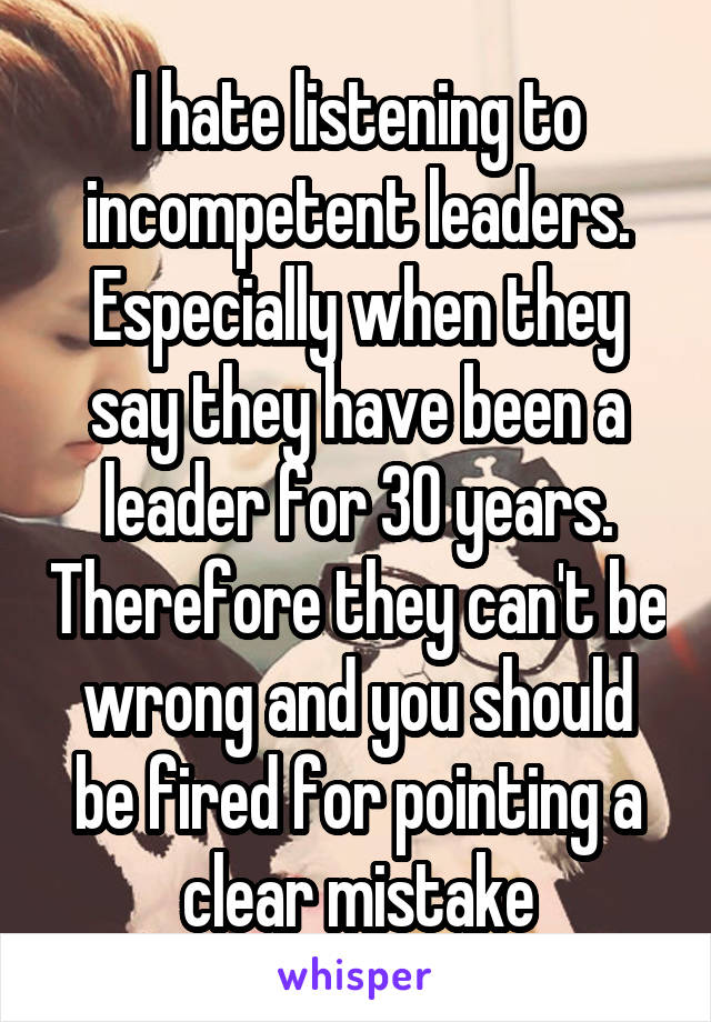 I hate listening to incompetent leaders. Especially when they say they have been a leader for 30 years. Therefore they can't be wrong and you should be fired for pointing a clear mistake