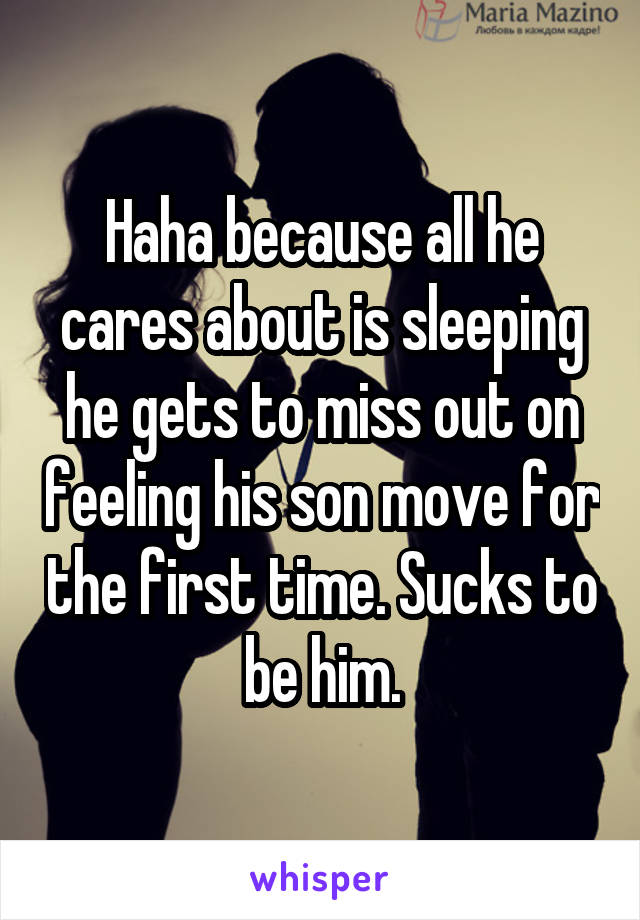 Haha because all he cares about is sleeping he gets to miss out on feeling his son move for the first time. Sucks to be him.