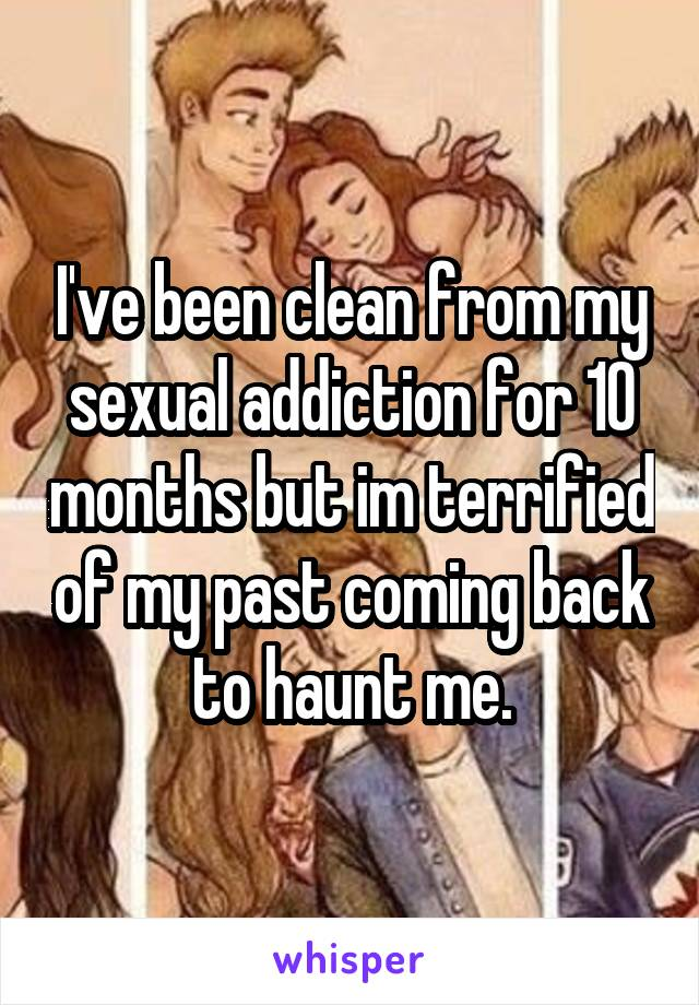 I've been clean from my sexual addiction for 10 months but im terrified of my past coming back to haunt me.