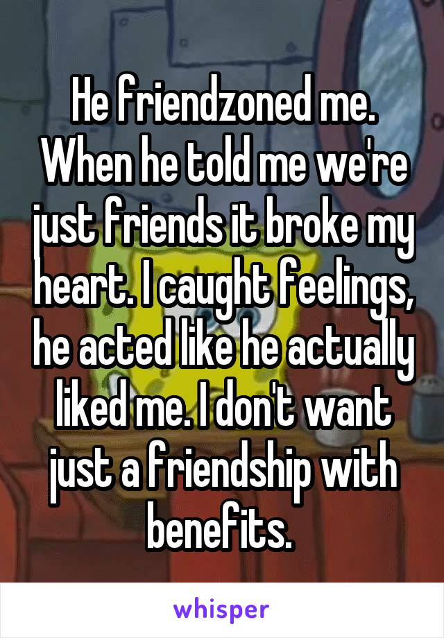 He friendzoned me. When he told me we're just friends it broke my heart. I caught feelings, he acted like he actually liked me. I don't want just a friendship with benefits.