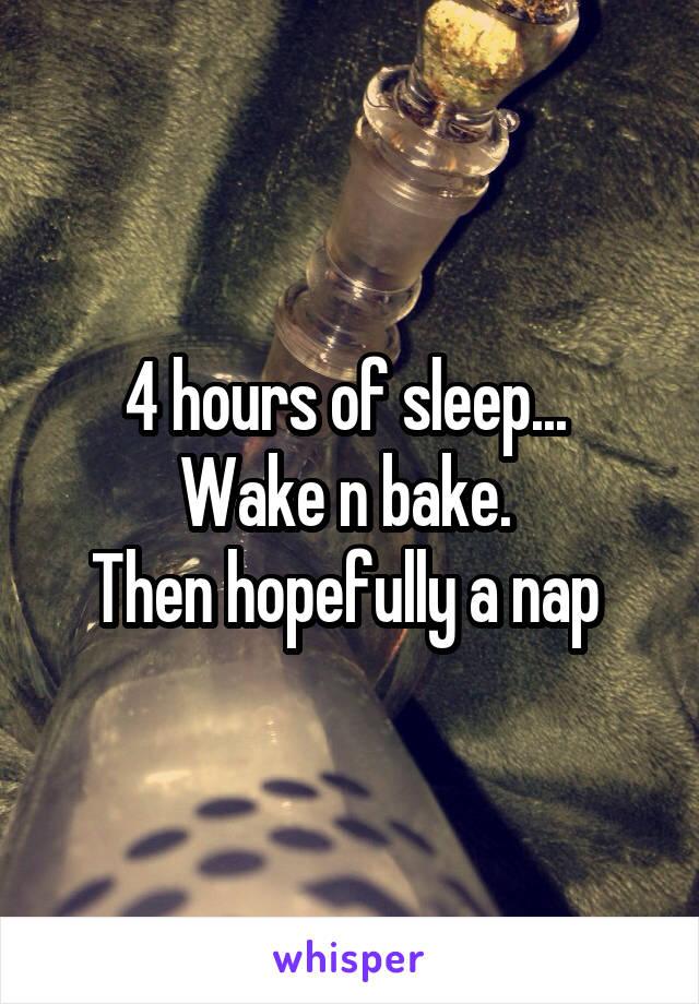 4 hours of sleep...  Wake n bake.  Then hopefully a nap