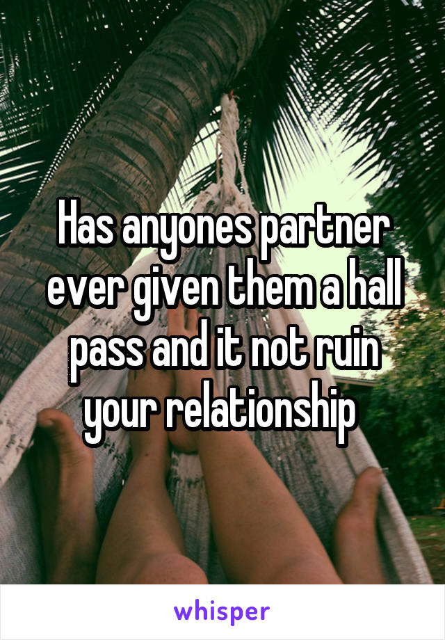 Has anyones partner ever given them a hall pass and it not ruin your relationship