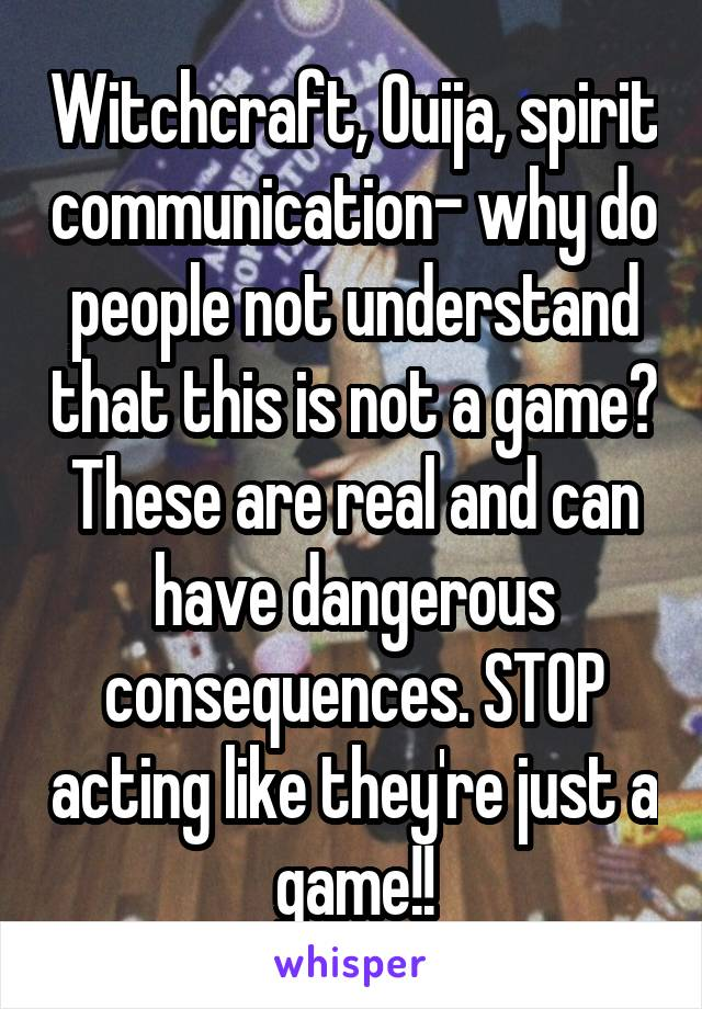 Witchcraft, Ouija, spirit communication- why do people not understand that this is not a game? These are real and can have dangerous consequences. STOP acting like they're just a game!!