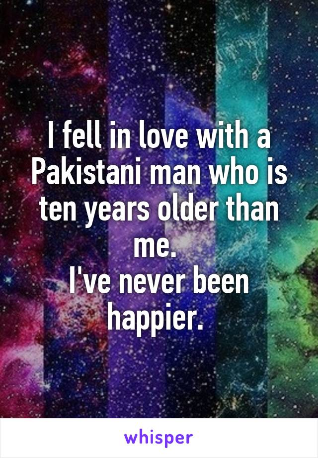 I fell in love with a Pakistani man who is ten years older than me.  I've never been happier.