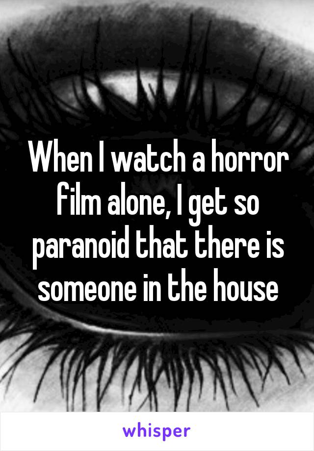 When I watch a horror film alone, I get so paranoid that there is someone in the house