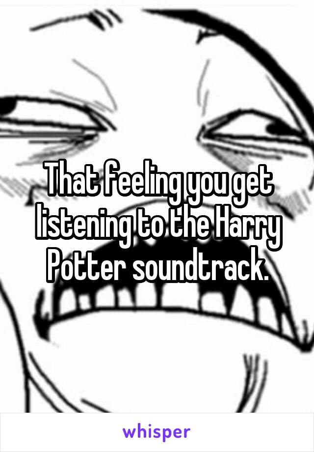 That feeling you get listening to the Harry Potter soundtrack.