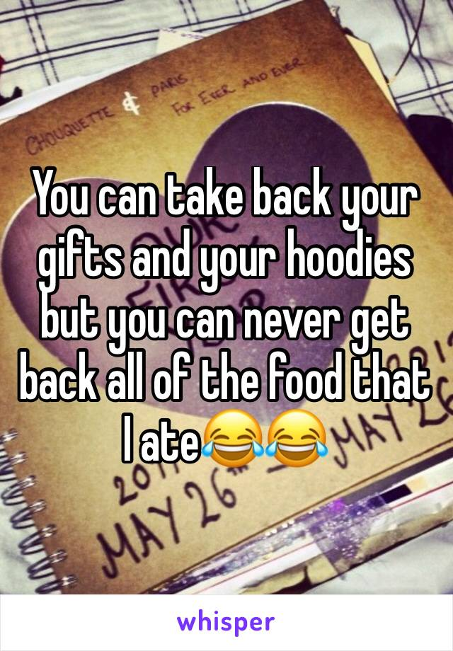 You can take back your gifts and your hoodies but you can never get back all of the food that I ate😂😂