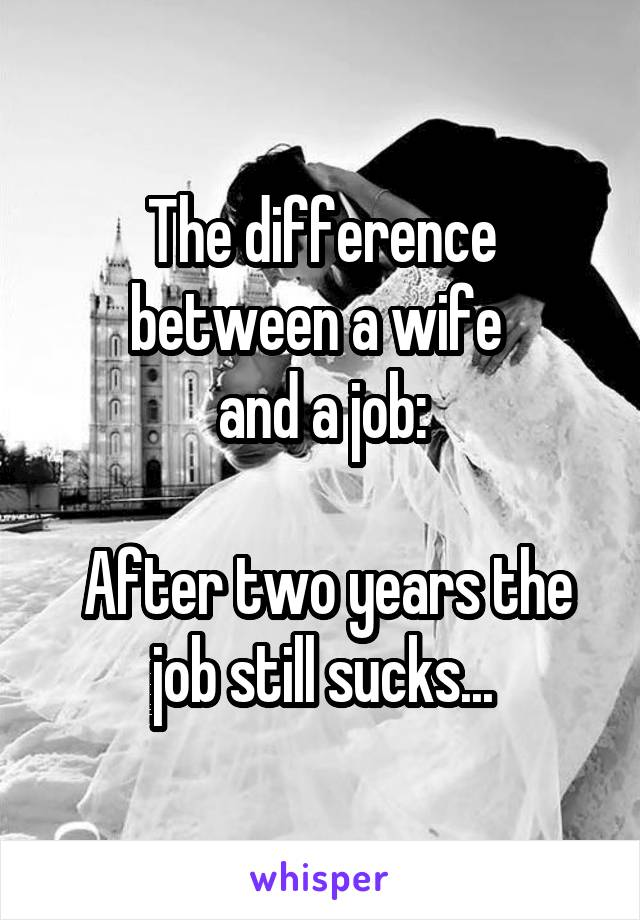 The difference between a wife  and a job:   After two years the job still sucks...