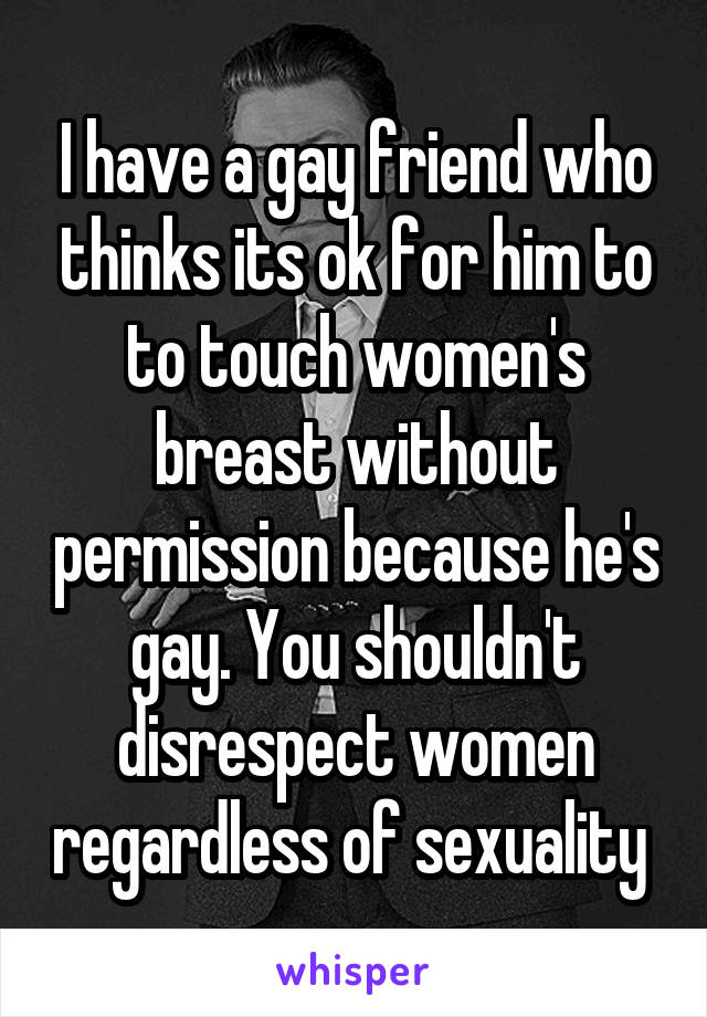I have a gay friend who thinks its ok for him to to touch women's breast without permission because he's gay. You shouldn't disrespect women regardless of sexuality