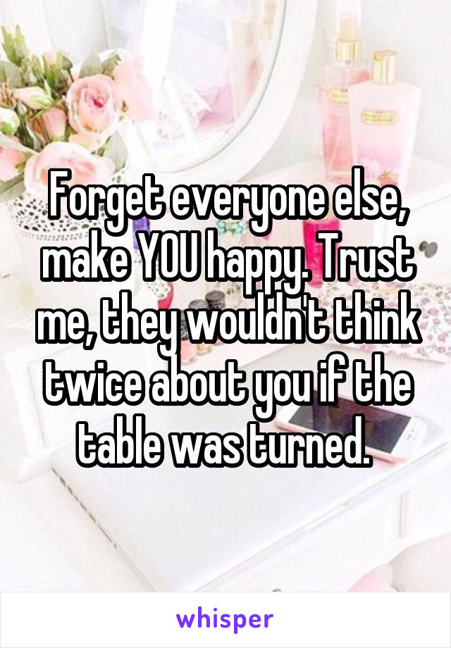 Forget everyone else, make YOU happy. Trust me, they wouldn't think twice about you if the table was turned.