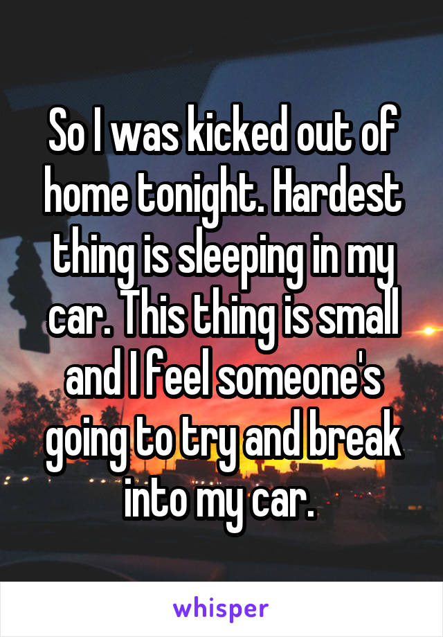 So I was kicked out of home tonight. Hardest thing is sleeping in my car. This thing is small and I feel someone's going to try and break into my car.