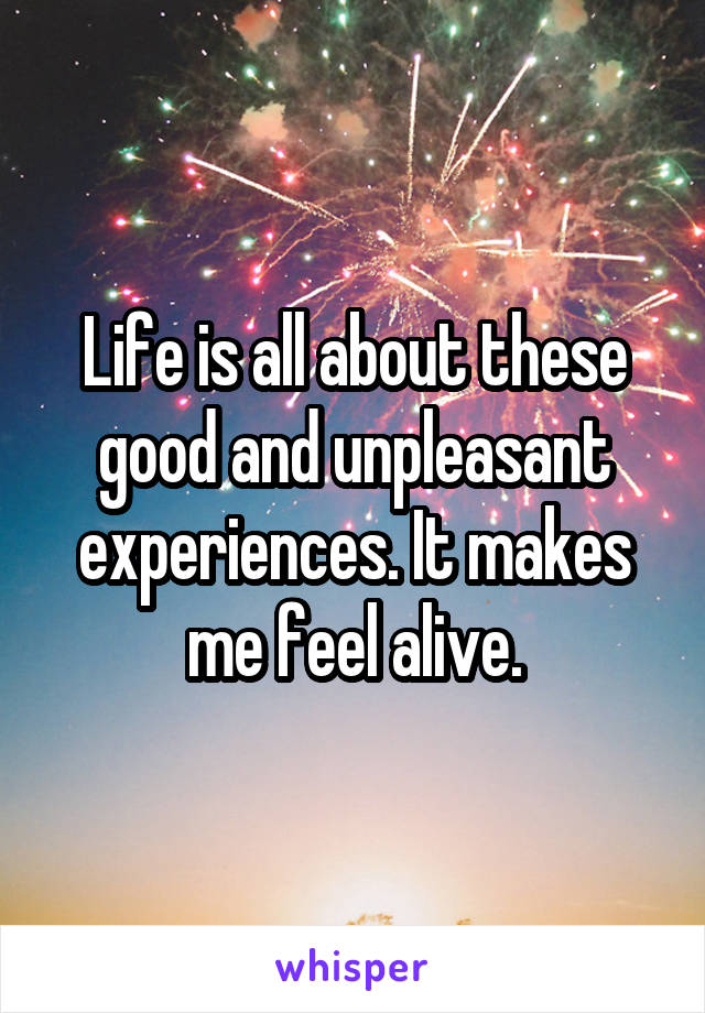 Life is all about these good and unpleasant experiences. It makes me feel alive.