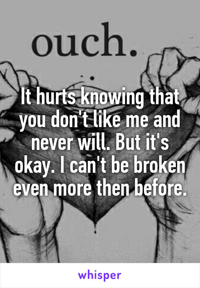 It hurts knowing that you don't like me and never will. But it's okay. I can't be broken even more then before.