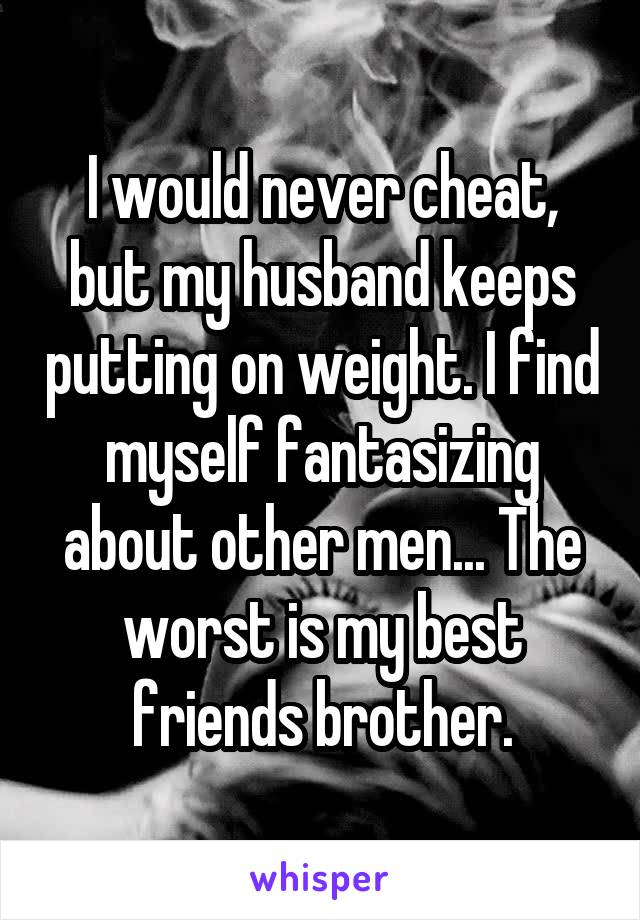 I would never cheat, but my husband keeps putting on weight. I find myself fantasizing about other men... The worst is my best friends brother.