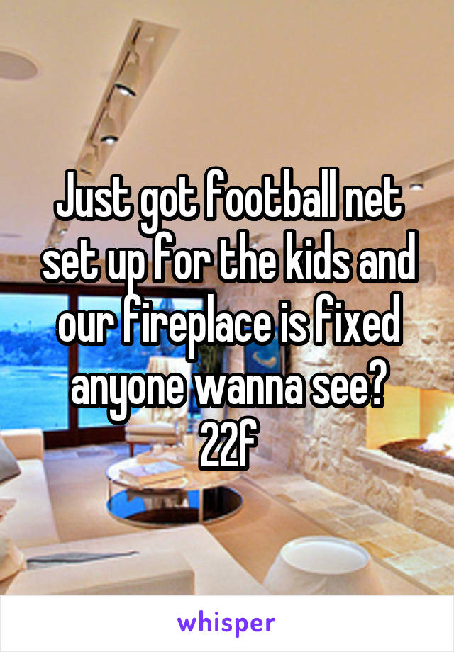 Just got football net set up for the kids and our fireplace is fixed anyone wanna see? 22f