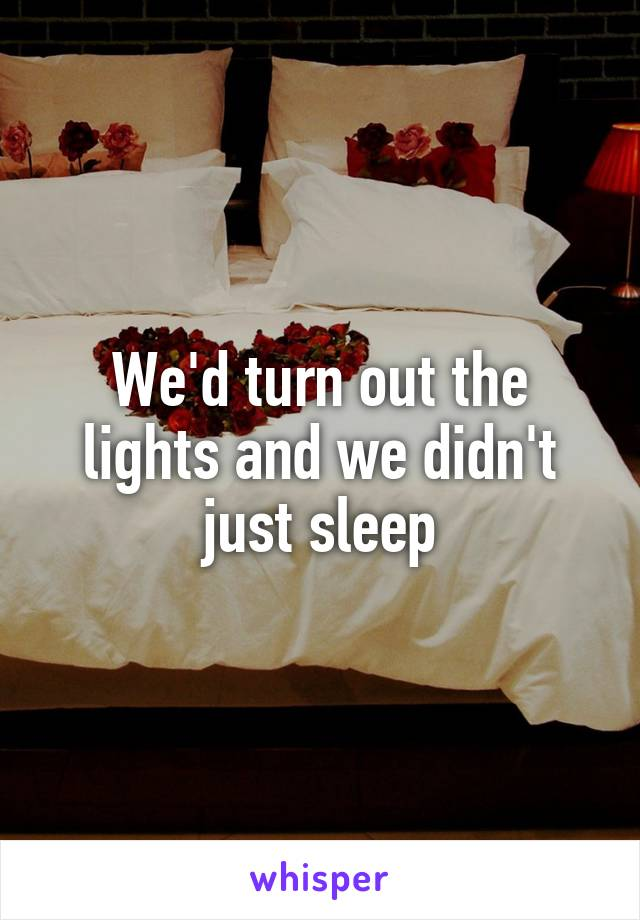 We'd turn out the lights and we didn't just sleep