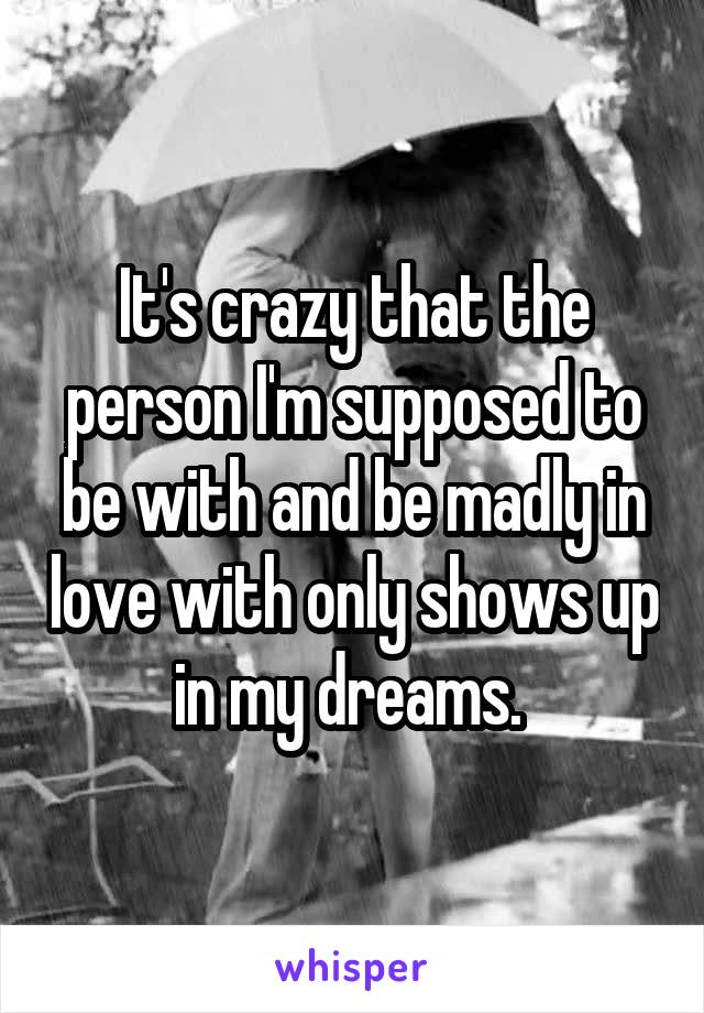 It's crazy that the person I'm supposed to be with and be madly in love with only shows up in my dreams.