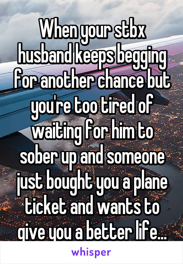 When your stbx husband keeps begging for another chance but you're too tired of waiting for him to sober up and someone just bought you a plane ticket and wants to give you a better life...