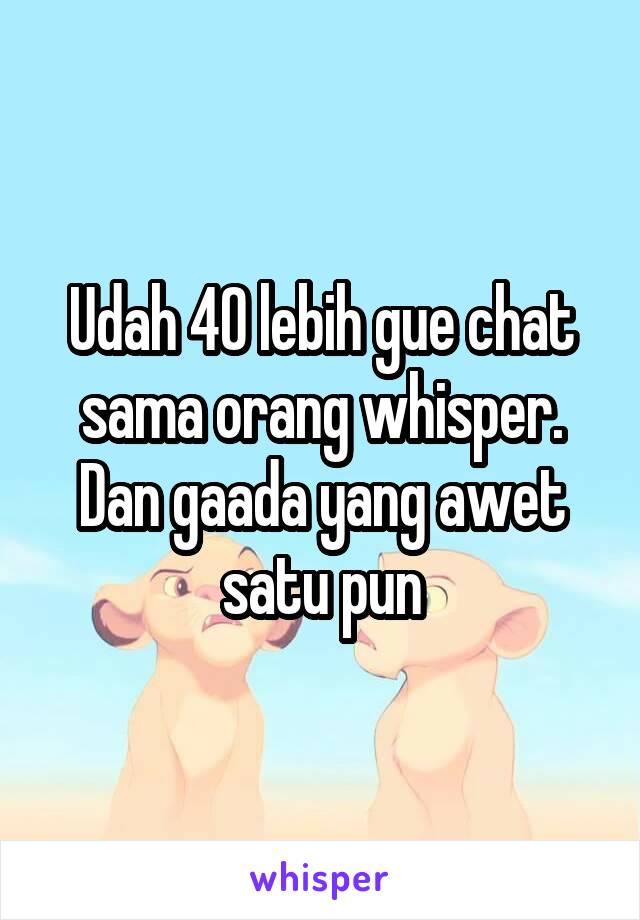 Udah 40 lebih gue chat sama orang whisper. Dan gaada yang awet satu pun