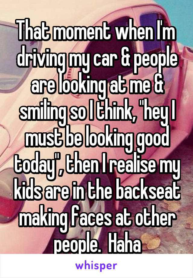 "That moment when I'm  driving my car & people are looking at me & smiling so I think, ""hey I must be looking good today"", then I realise my kids are in the backseat making faces at other people.  Haha"