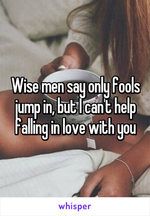 Wise men say only fools jump in, but I can't help falling in love with you