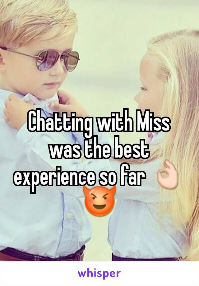 Chatting with Miss was the best experience so far 👌😈