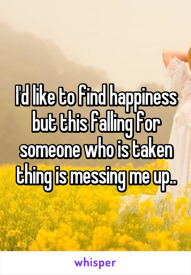 I'd like to find happiness but this falling for someone who is taken thing is messing me up..