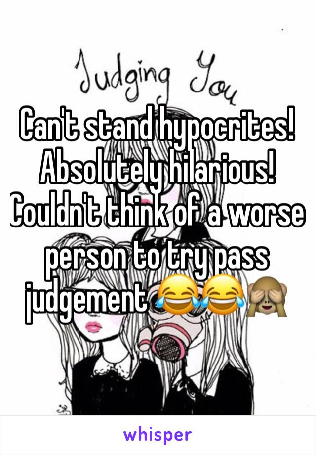 Can't stand hypocrites! Absolutely hilarious! Couldn't think of a worse person to try pass judgement 😂😂🙈