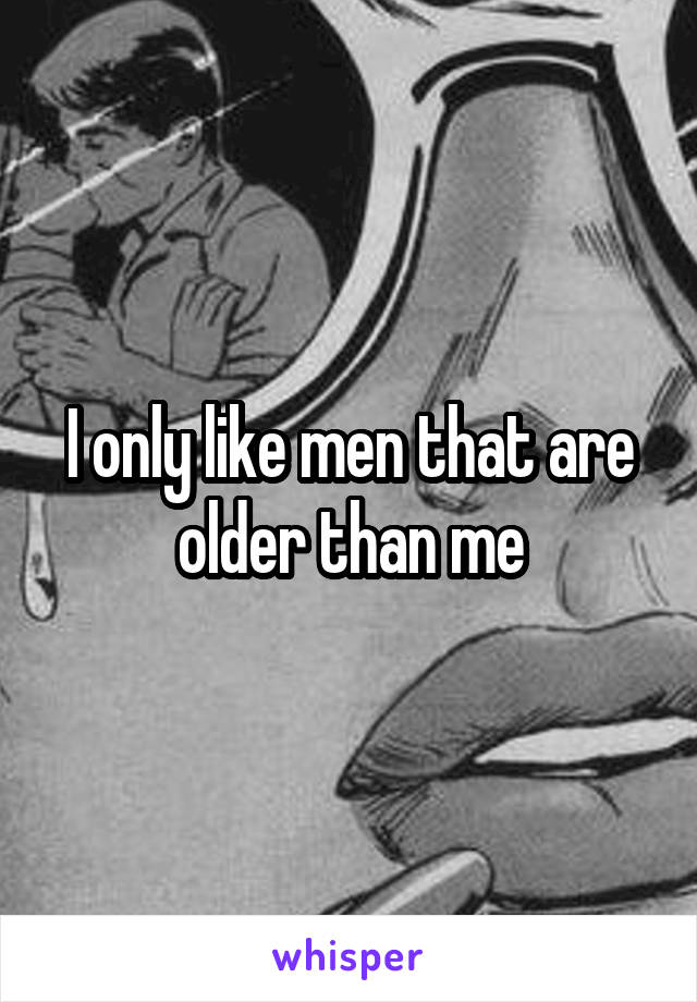 I only like men that are older than me