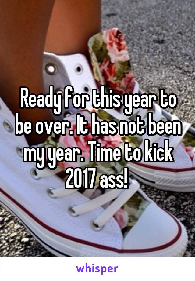Ready for this year to be over. It has not been my year. Time to kick 2017 ass!