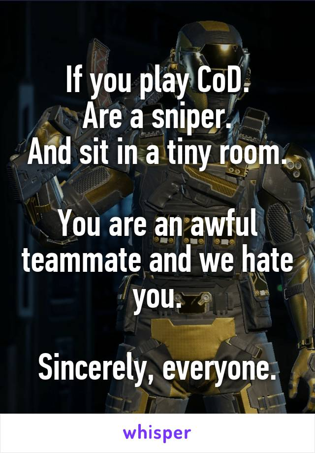 If you play CoD. Are a sniper. And sit in a tiny room.  You are an awful teammate and we hate you.  Sincerely, everyone.