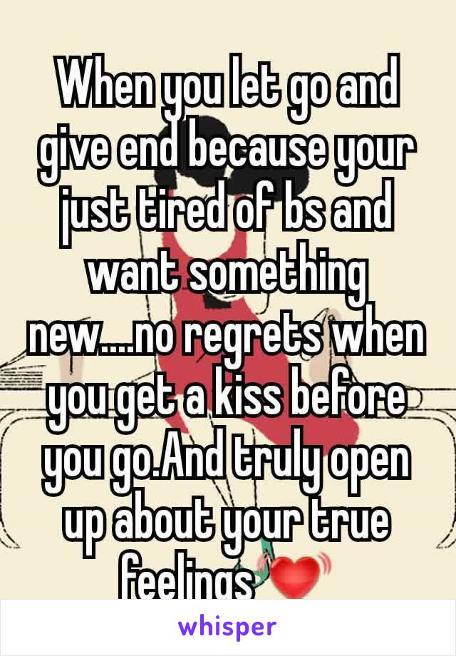 When you let go and give end because your just tired of bs and want something new....no regrets when you get a kiss before you go.And truly open up about your true feelings💓