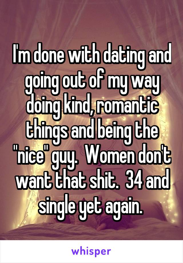 "I'm done with dating and going out of my way doing kind, romantic things and being the ""nice"" guy.  Women don't want that shit.  34 and single yet again."