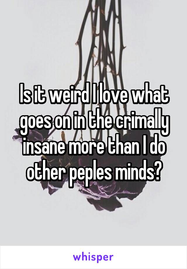 Is it weird I love what goes on in the crimally insane more than I do other peples minds?