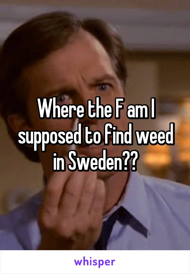 Where the F am I supposed to find weed in Sweden??