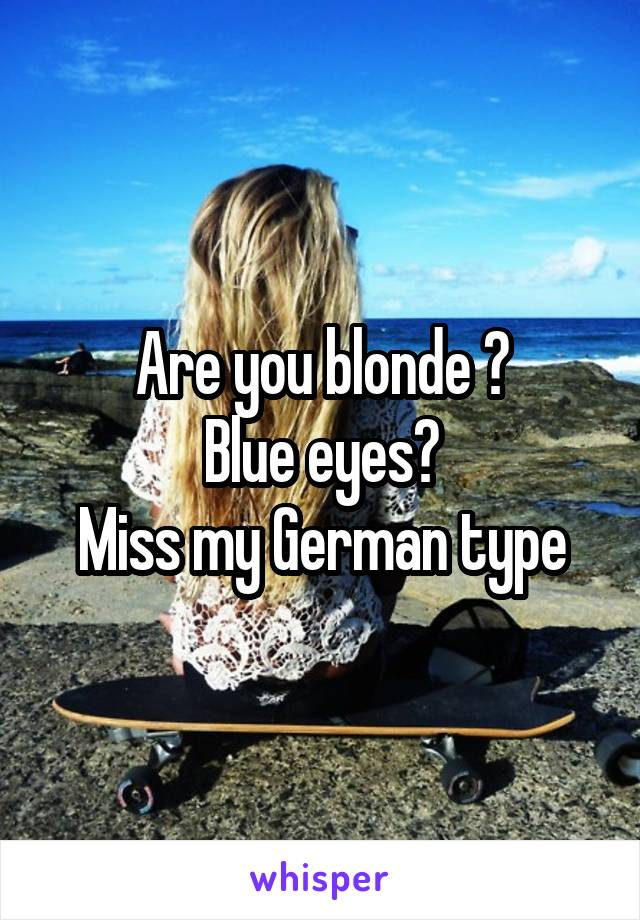 Are you blonde ? Blue eyes? Miss my German type