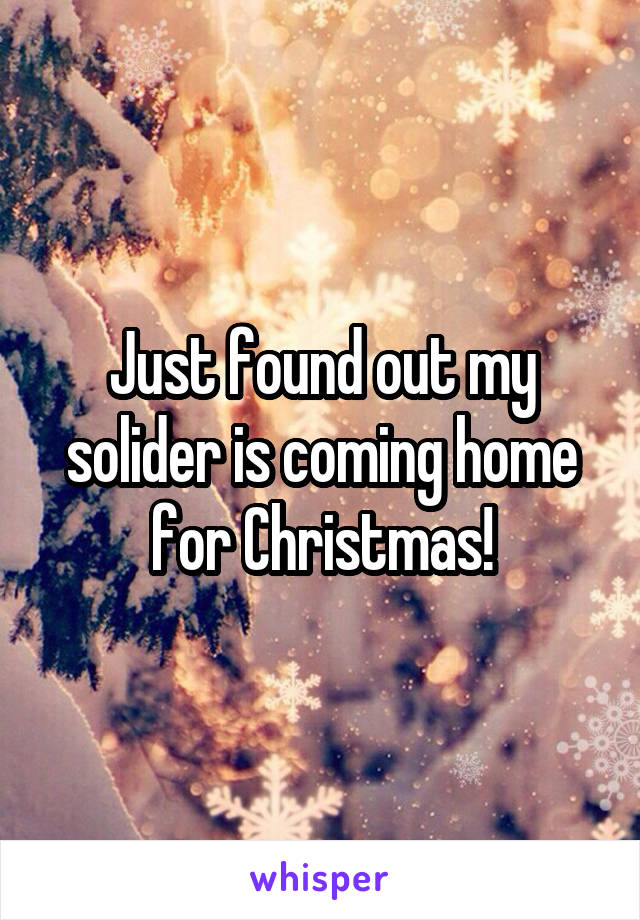 Just found out my solider is coming home for Christmas!