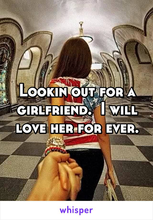 Lookin out for a girlfriend.  I will love her for ever.