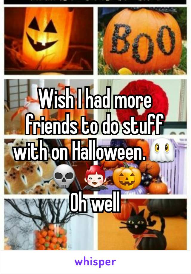 Wish I had more friends to do stuff with on Halloween.👻💀👿🎃 Oh well