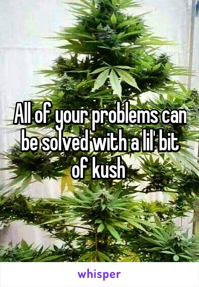 All of your problems can be solved with a lil' bit of kush