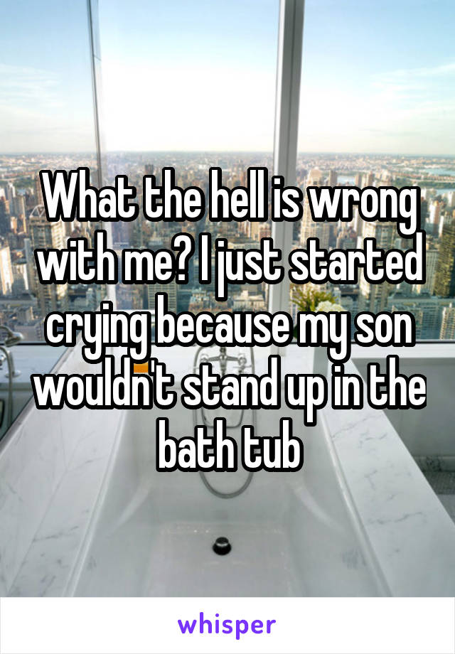 What the hell is wrong with me? I just started crying because my son wouldn't stand up in the bath tub