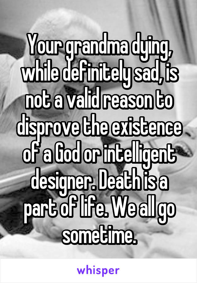 Your grandma dying, while definitely sad, is not a valid reason to disprove the existence of a God or intelligent designer. Death is a part of life. We all go sometime.