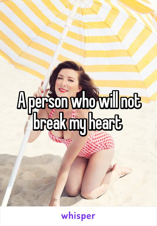A person who will not break my heart