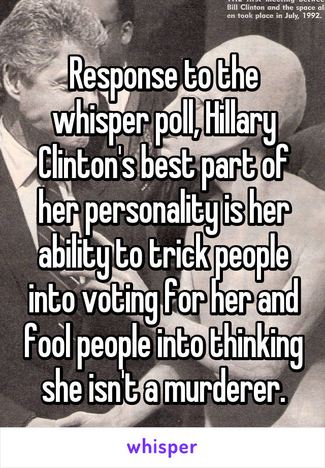 Response to the whisper poll, Hillary Clinton's best part of her personality is her ability to trick people into voting for her and fool people into thinking she isn't a murderer.