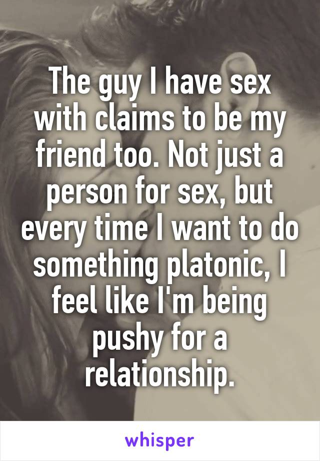 The guy I have sex with claims to be my friend too. Not just a person for sex, but every time I want to do something platonic, I feel like I'm being pushy for a relationship.