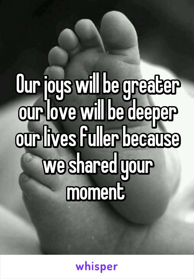 Our joys will be greater our love will be deeper our lives fuller because we shared your moment