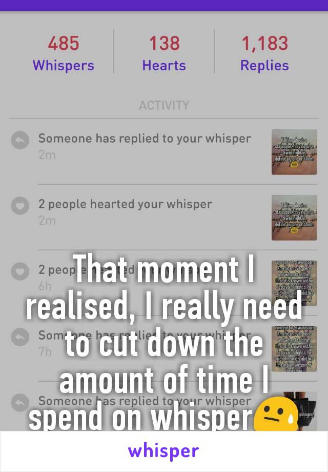 That moment I realised, I really need to cut down the amount of time I spend on whisper😓