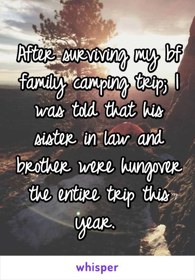 After surviving my bf family camping trip; I was told that his sister in law and brother were hungover the entire trip this year.